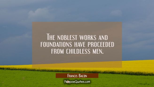 The noblest works and foundations have proceeded from childless men.
