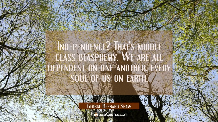 Independence? That's middle class blasphemy. We are all dependent on one another every soul of us o George Bernard Shaw Quotes