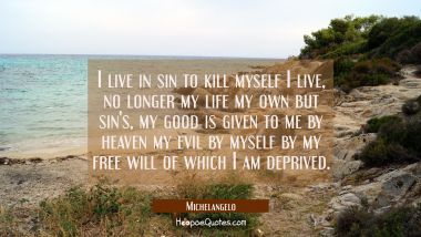 I live in sin to kill myself I live, no longer my life my own but sin's, my good is given to me by