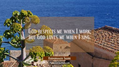God respects me when I work; but God loves me when I sing. Rabindranath Tagore Quotes