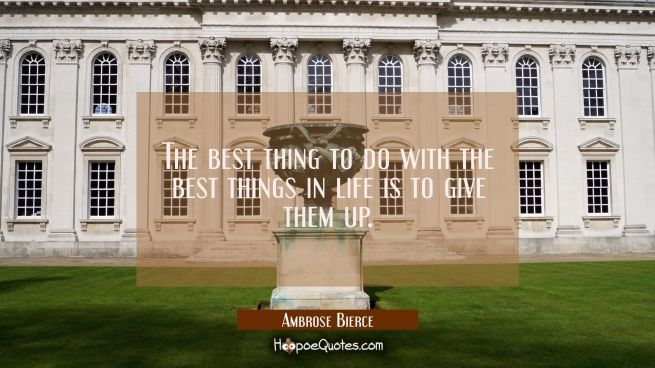 The best thing to do with the best things in life is to give them up.