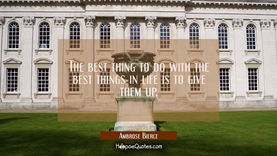The best thing to do with the best things in life is to give them up. Ambrose Bierce Quotes