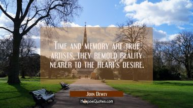 Time and memory are true artists, they remold reality nearer to the heart's desire.