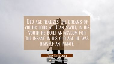 Old age realizes the dreams of youth: look at Dean Swift, in his youth he built an asylum for the i