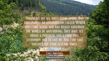 Nowadays we all want clean sport. And fortunately an organization called WADA has come along and ha Lance Armstrong Quotes