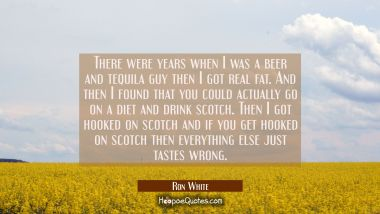 There were years when I was a beer and tequila guy then I got real fat. And then I found that you c Ron White Quotes