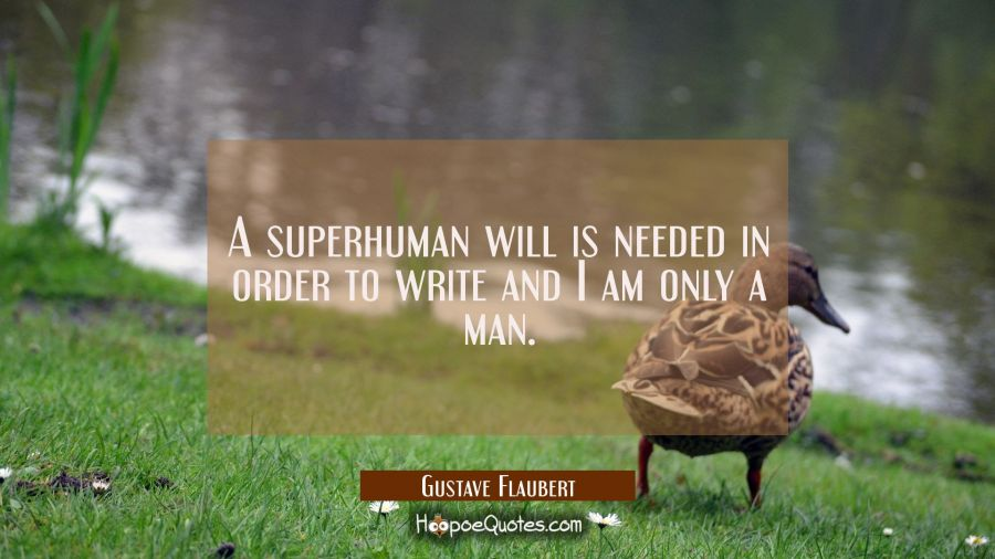 A superhuman will is needed in order to write and I am only a man. Gustave Flaubert Quotes