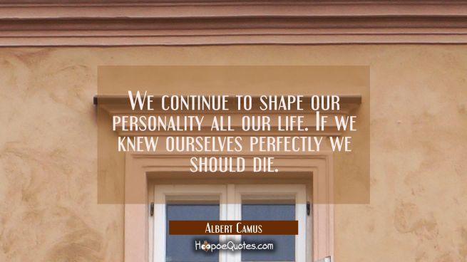 We continue to shape our personality all our life. If we knew ourselves perfectly we should die.