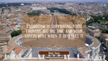 Patriotism is supporting your country all the time and your government when it deserves it. Mark Twain Quotes