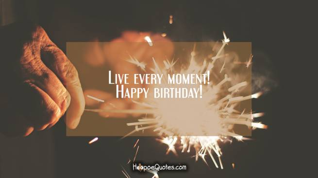 Live every moment! Happy birthday!