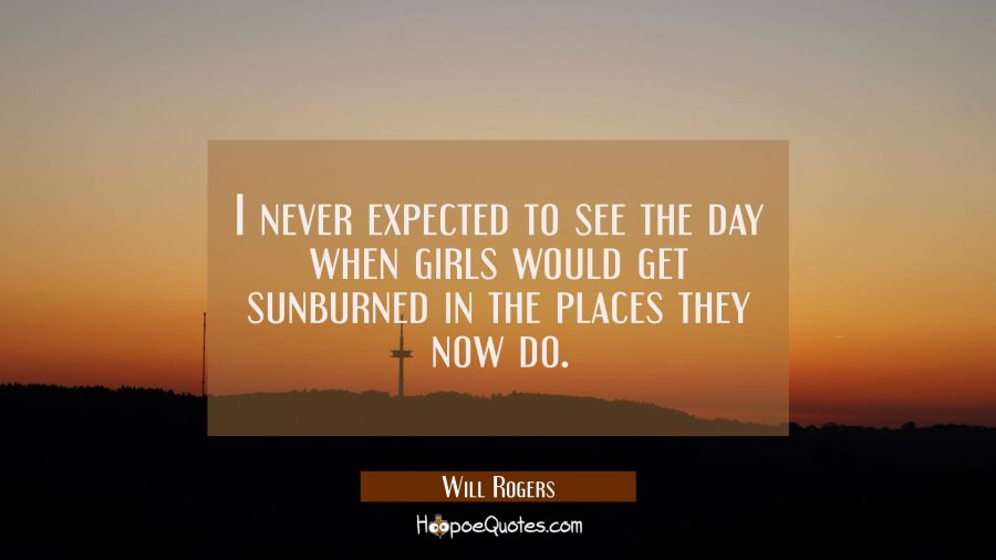 I never expected to see the day when girls would get sunburned in the places they now do. Will Rogers Quotes