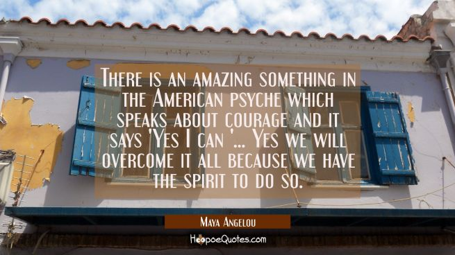 There is an amazing something in the American psyche which speaks about courage and it says 'Yes I