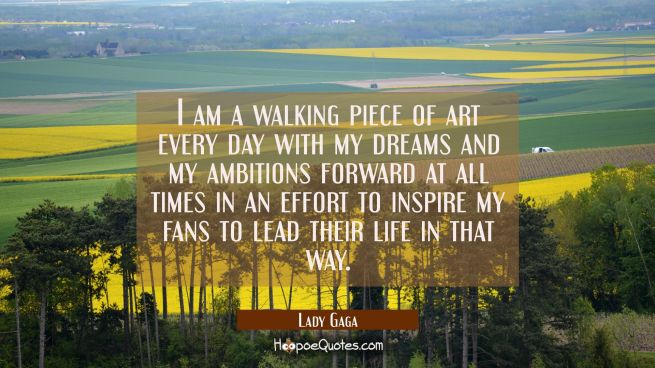 I am a walking piece of art every day with my dreams and my ambitions forward at all times in an ef