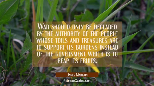 War should only be declared by the authority of the people whose toils and treasures are to support