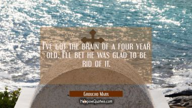 I've got the brain of a four year old. I'll bet he was glad to be rid of it. Groucho Marx Quotes