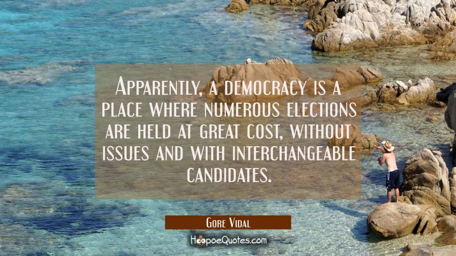 Apparently a democracy is a place where numerous elections are held at great cost without issues an Gore Vidal Quotes