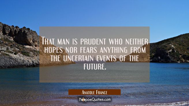 That man is prudent who neither hopes nor fears anything from the uncertain events of the future.