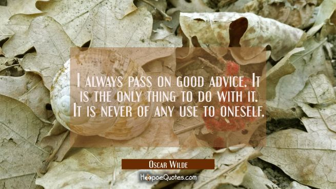 I always pass on good advice. It is the only thing to do with it. It is never of any use to oneself