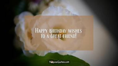 Happy birthday wishes to a great friend! Birthday Quotes
