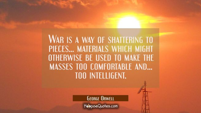War is a way of shattering to pieces... materials which might otherwise be used to make the masses