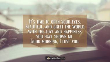 It's time to open your eyes, beautiful, and greet the world with the love and happiness you have shown me. Good morning, I love you. Good Morning Quotes
