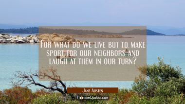 For what do we live but to make sport for our neighbors and laugh at them in our turn? Jane Austen Quotes