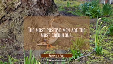 The most positive men are the most credulous. Alexander Pope Quotes