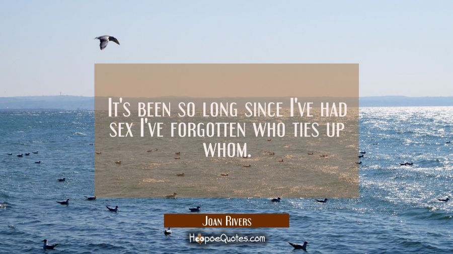 It's been so long since I've had sex I've forgotten who ties up whom. Joan Rivers Quotes