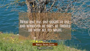What one has one ought to use: and whatever he does he should do with all his might.