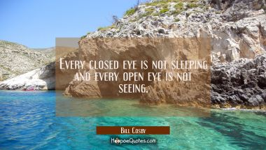 Every closed eye is not sleeping and every open eye is not seeing.