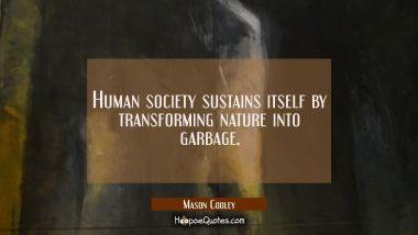 Human society sustains itself by transforming nature into garbage.