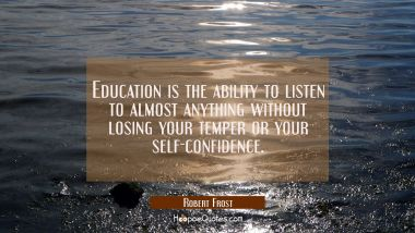Education is the ability to listen to almost anything without losing your temper or your self-confi