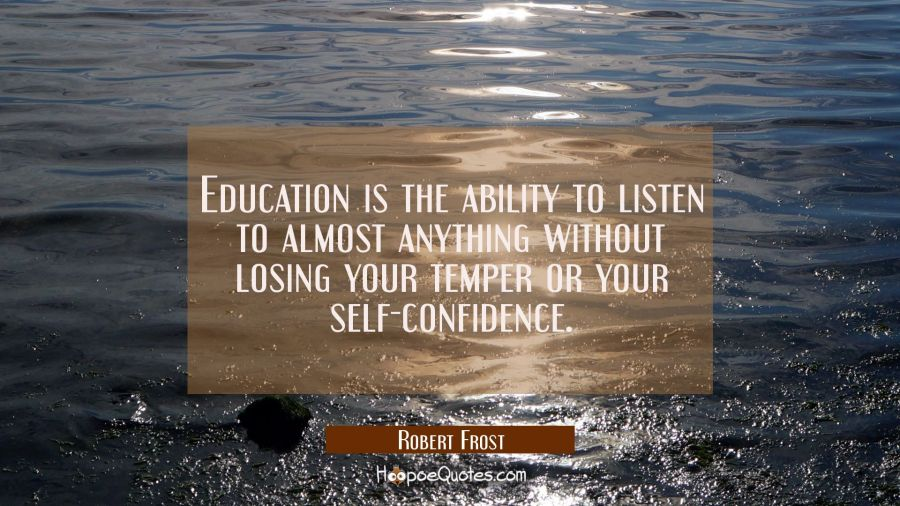 Education is the ability to listen to almost anything without losing your temper or your self-confi Robert Frost Quotes