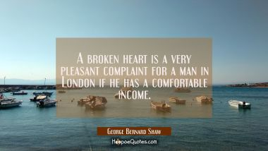 A broken heart is a very pleasant complaint for a man in London if he has a comfortable income.