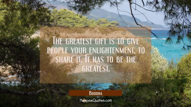 The greatest gift is to give people your enlightenment to share it. It has to be the greatest. Buddha Quotes