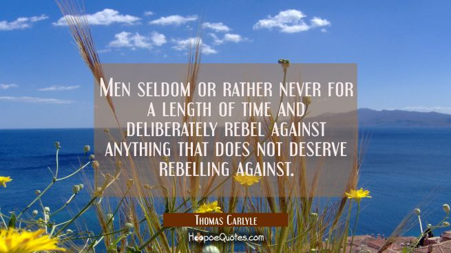 Men seldom or rather never for a length of time and deliberately rebel against anything that does n