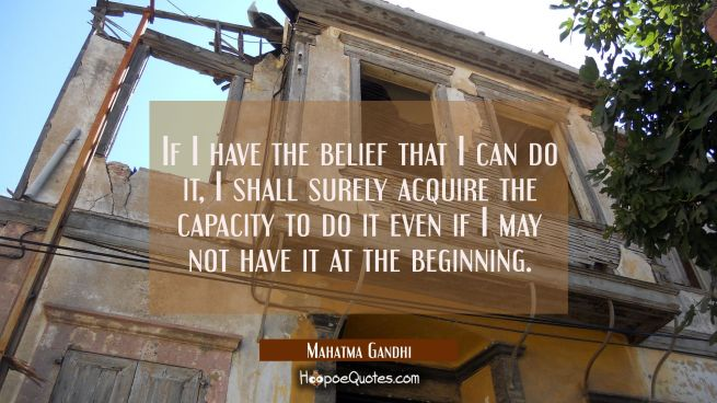 If I have the belief that I can do it, I shall surely acquire the capacity to do it even if I may not have it at the beginning.