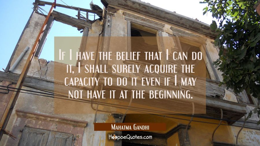 If I have the belief that I can do it, I shall surely acquire the capacity to do it even if I may not have it at the beginning. Mahatma Gandhi Quotes