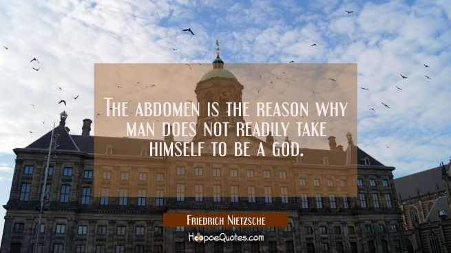 The abdomen is the reason why man does not readily take himself to be a god.