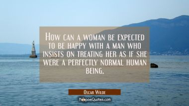 How can a woman be expected to be happy with a man who insists on treating her as if she were a per Oscar Wilde Quotes
