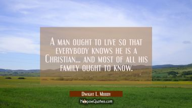A man ought to live so that everybody knows he is a Christian... and most of all his family ought t