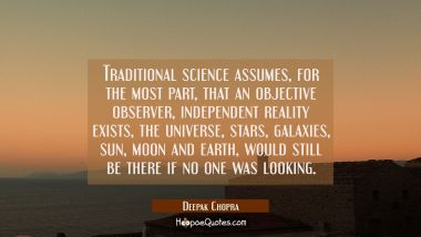 Traditional science assumes for the most part that an objective observer independent reality exists Deepak Chopra Quotes