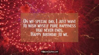 On my special day, I just want to wish myself pure happiness that never ends. Happy birthday to me. Quotes