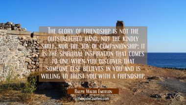The glory of friendship is not the outstretched hand, not the kindly smile, nor the joy of companionship; it is the spiritual inspiration that comes to one when you discover that someone else believes in you and is willing to trust you with a friends Ralph Waldo Emerson Quotes