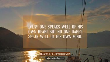 Every one speaks well of his own heart but no one dares speak well of his own mind. Francois de La Rochefoucauld Quotes
