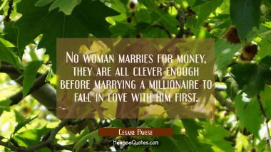 No woman marries for money, they are all clever enough before marrying a millionaire to fall in lov
