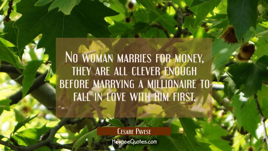 No woman marries for money, they are all clever enough before marrying a millionaire to fall in lov Cesare Pavese Quotes