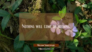 Nothing will come of nothing.