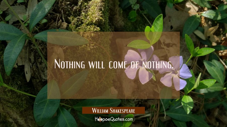 Nothing will come of nothing. William Shakespeare Quotes