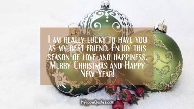 I am really lucky to have you as my best friend. Enjoy this season of love and happiness. Merry Christmas and Happy New Year! Christmas Quotes